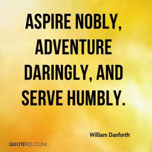 william-danforth-quote-aspire-nobly-adventure-daringly-and-serve-humbl
